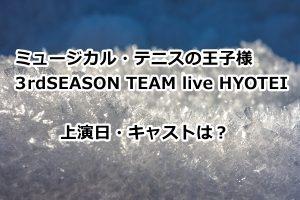 『ミュージカル・テニスの王子様 3rdSEASON TEAM live HYOTEI』上演日・キャストは?