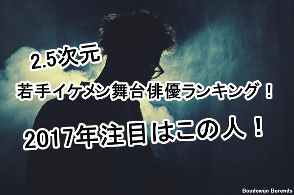 2.5次元若手イケメン舞台俳優ランキング!2017年注目はこの人!