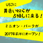 USJに「ミニオン・パーク」2017年前半オープン決定!グッズが沢山!?バナナの歌もあるのか?