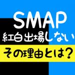 SMAP紅白辞退の理由は?手紙の内容とは?最後はスマスマだけど・・・