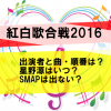 紅白歌合戦2016の出演者と曲・順番は?星野源はいつ?SMAPは出ない?