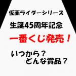 仮面ライダー(エグゼイド)一番くじ賞品・発売日・1回の金額は?生誕45周年記念!