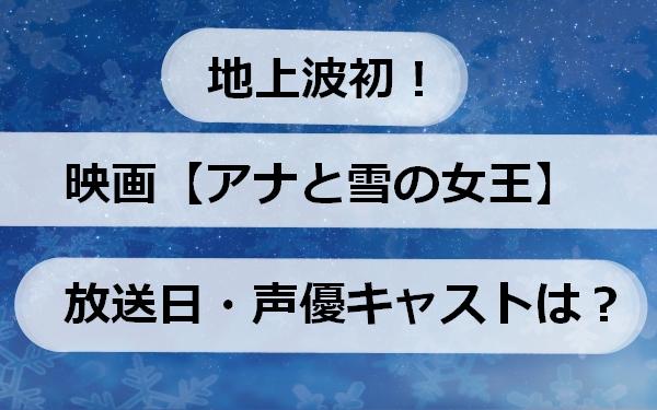 映画【アナと雪の女王】地上波初!放送日・声優キャストは?