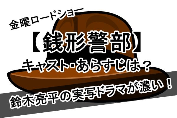 【銭形警部】金曜ロードショー、鈴木亮平の実写ドラマが濃い!キャスト・あらすじは?