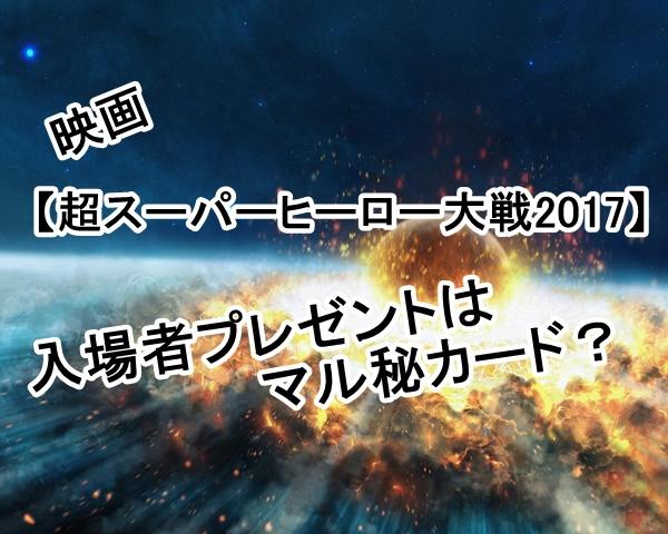 映画【超スーパーヒーロー大戦2017】入場者プレゼントはマル秘カード?