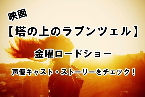 映画【塔の上のラプンツェル】金曜ロードショー。声優キャスト・ストーリーをチェック!