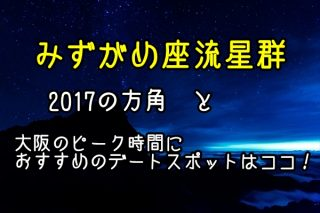 みずがめ座流星群2017の方角と大阪のピーク時間におすすめのデートスポットはココ!
