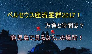 ペルセウス座流星群2017!方角と時間は?鹿児島で見るならこの場所!