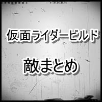 仮面ライダービルドの敵【スマッシュ】を1話からすべてまとめていくコーナー!