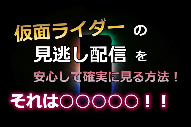仮面ライダーの 見逃し配信動画を 安心して確実に見る方法!